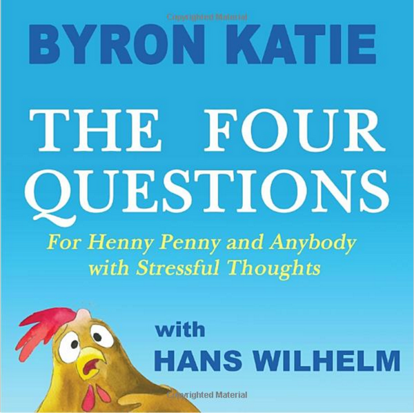 The Four Questions for Henny Penny and Anybody with Stressful Thoughts—Byron Katie with Hans Wilhelm