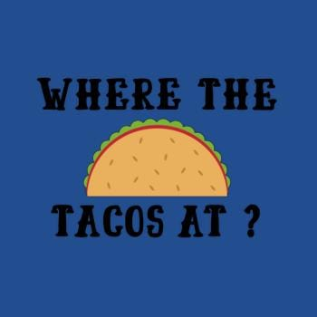 Where the tacos at?