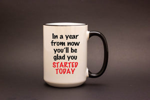 In a year from now you'll be glad you started today.