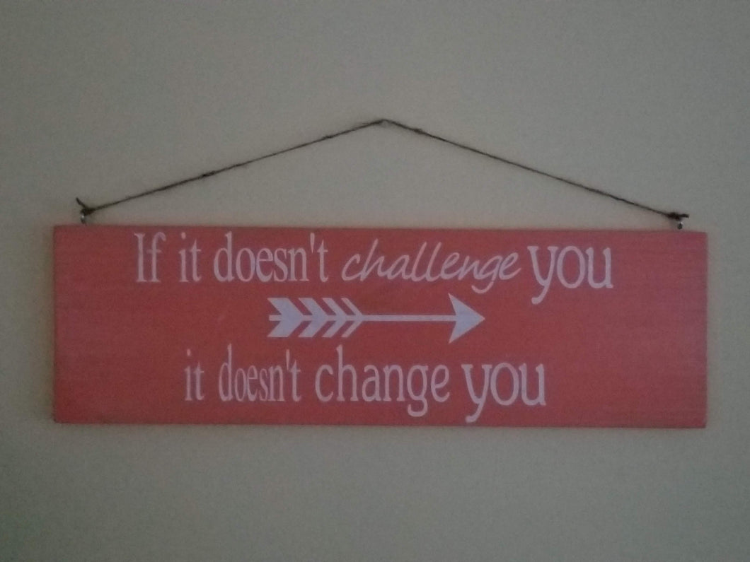 if it doesn't challenge you - it doesn't change you