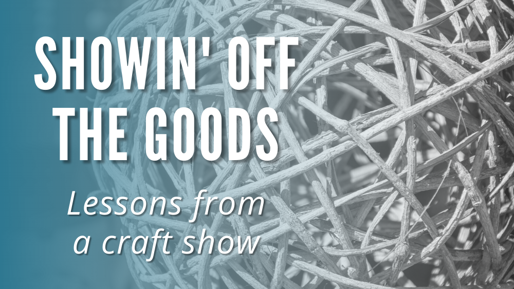 Showin' Off the Goods: Lessons From a Craft Show