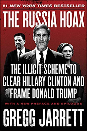 THE RUSSIA HOAX: THE ILLICIT SCHEME TO CLEAR HILLARY CLINTON AND FRAME DONALD TRUMP | GREGG JARRETT