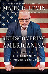 REDISCOVERING AMERICANISM: AND THE TYRANNY OF PROGRESSIVISM | MARK LEVIN