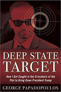 DEEP STATE TARGET: HOW I GOT CAUGHT IN THE CROSSHAIRS OF THE PLOT TO BRING DOWN PRESIDENT TRUMP | GEORGE PAPADOPOULOS