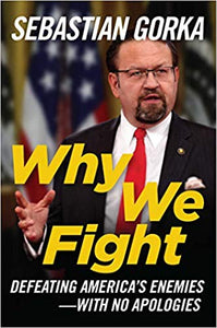 WHY WE FIGHT: DEFEATING AMERICA'S ENEMIES WITH NO APOLOGIES | SEBASTIAN GORKA
