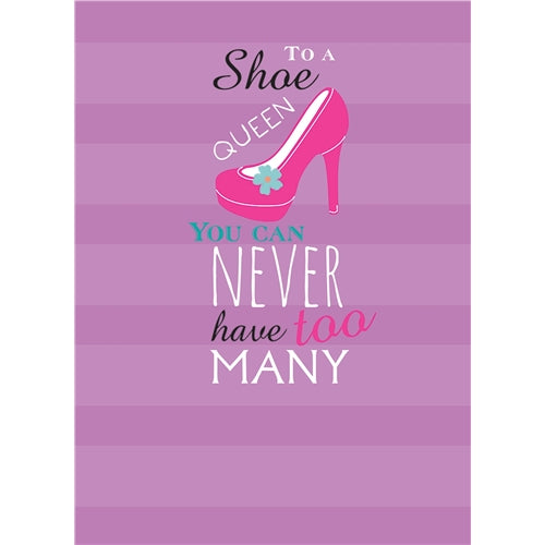 To A Shoe Queen You Can Never Have Too Many Greetings Card