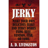 Jerky: Make Your Own Delicious Jerky and Jerky Dishes Using Beef, Venison, Fish, or Fowl