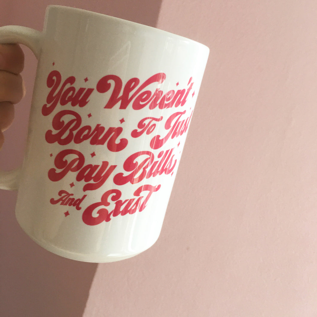 You weren't born to just pay bills and exist Mug