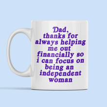 Load image into Gallery viewer,  Dad, thanks for always helping me out financially so I can focus on being an independent woman mug.