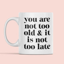 Load image into Gallery viewer, You are not too old & it is not too late mug