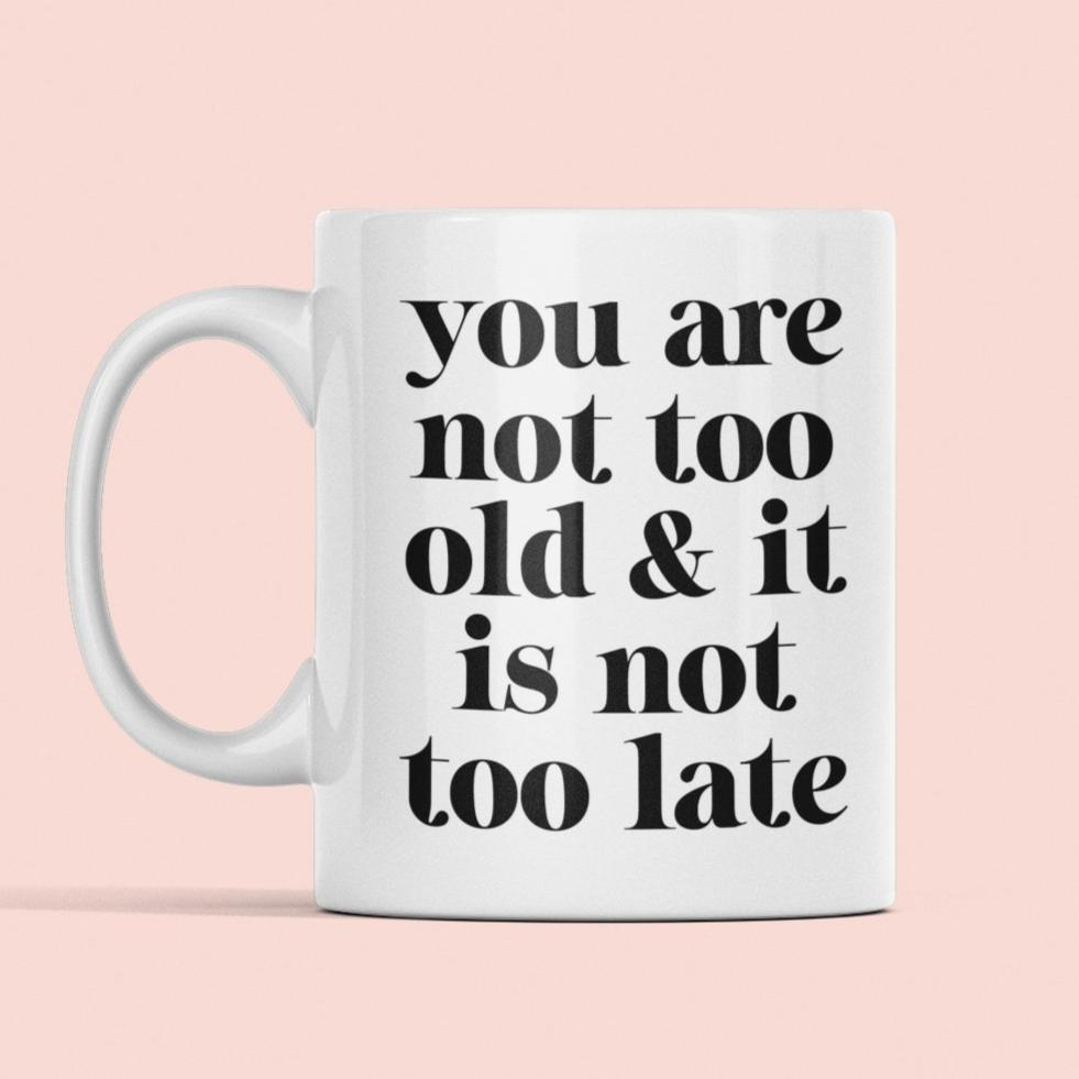 You are not too old & it is not too late mug