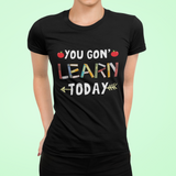 Classic Women's T-Shirt- You Gon Learn To Day  - Teacher Shirts - Gift For Teacher - Teaching Shirt - G500L