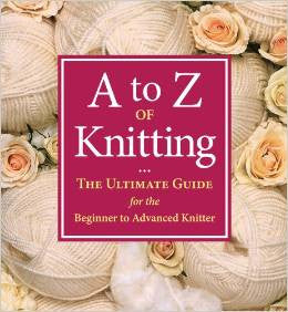 A - Z of Knitting: The Ultimate Guide for the Beginner to Advanced Knitter | Martingale Press