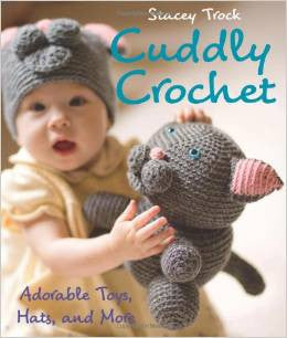 Cuddly Crochet: Adorable Toys, Hats and More | Stacey Trock