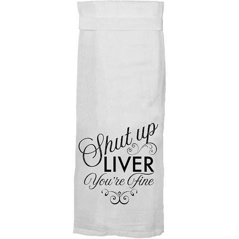 Shut Up Liver You're Fine - Flour Sack Towel
