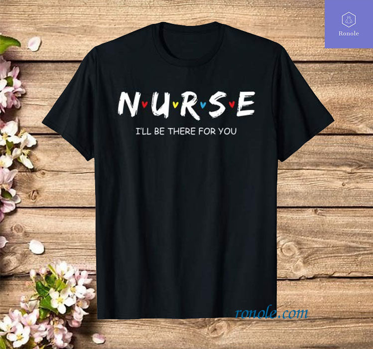 Cute Nurse Shirt I will Be There For You Gift T Shirt