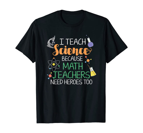 I Teach Science Because Math Teachers Need Heroes Too T-Shirt