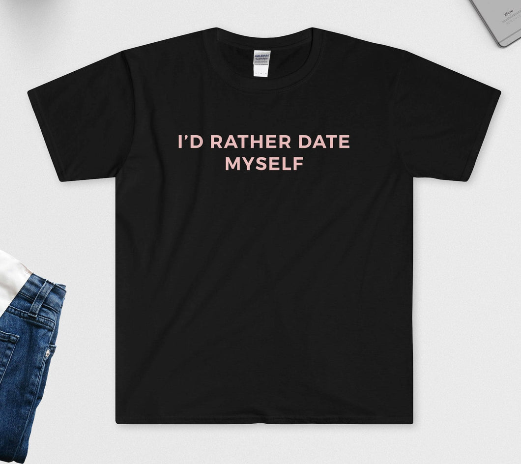 I'd Rather Date Myself T-Shirt - Anti Valentines Day Shirt