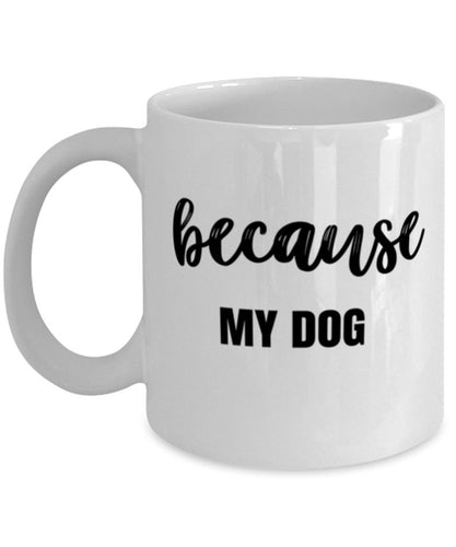Because My Dog Funny Dog Mom Coffee Mug
