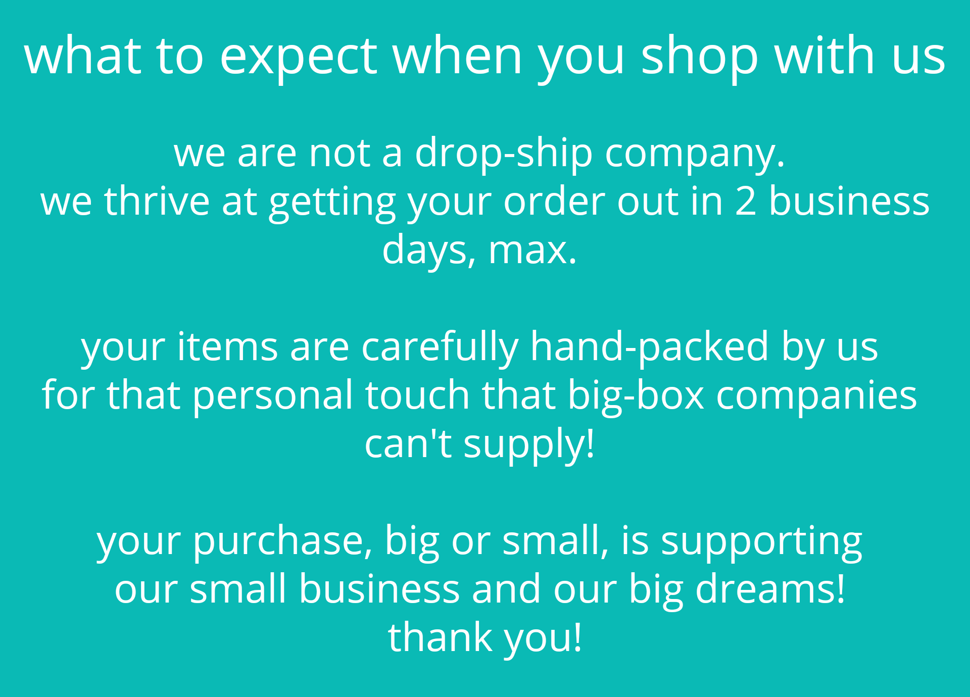 What to expect when you shop with us. We are not a drop-ship company. We thrive at getting your order out in 2 business days, max. Your items are carefully hand-packed by us for that personal touch that big-box companies can't supply! Your purchase, big or small, is supporting our small business and our big dreams! Thank you!