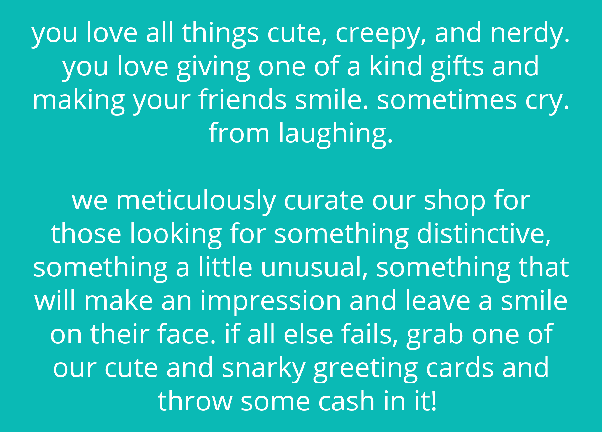 you love all things cute, creepy, and nerdy. you love giving one of a kind gifts and making your friends smile. sometimes cry. from laughing.  we meticulously curate our shop for those looking for something distinctive, something a little unusual, something that will make an impression and leave a smile on their face. if all else fails, grab one of our cute and snarky greeting cards and throw some cash in it!