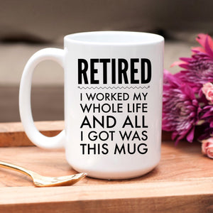 Retired, I worked my whole life and all I got was this mug