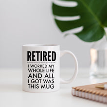 Load image into Gallery viewer, Retired, I worked my whole life and all I got was this mug