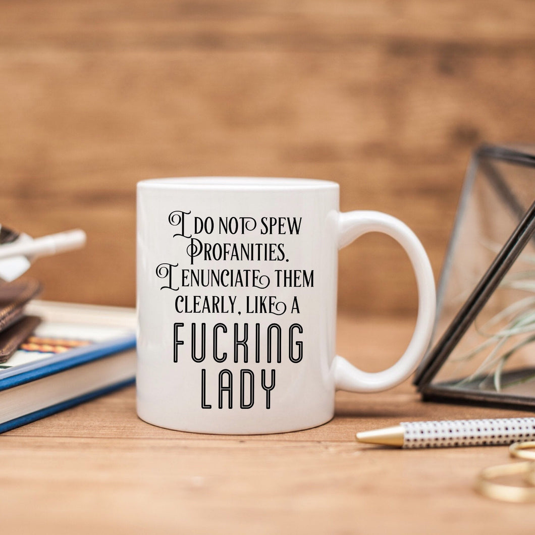I do not spew profanities. I enunciate them clearly, like a fucking lady