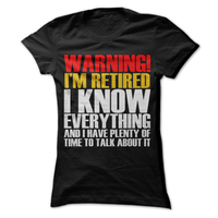 Warning I'm Retired I Know Everything And I Have Time To Talk About It