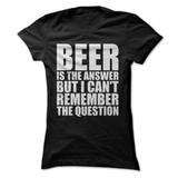 Beer Is The Answer But I Can't Remember The Question