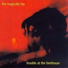 Trouble At The Henhouse -Tragically Hip