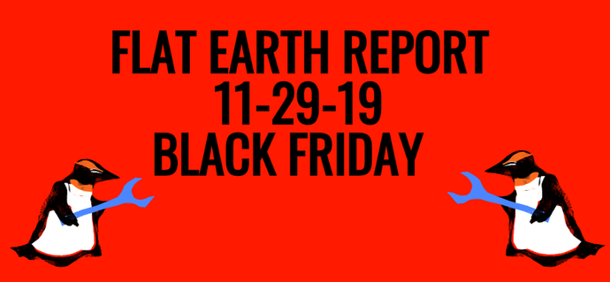THE FLAT EARTH REPORT 11.29.19 -- BLACK FRIDAY