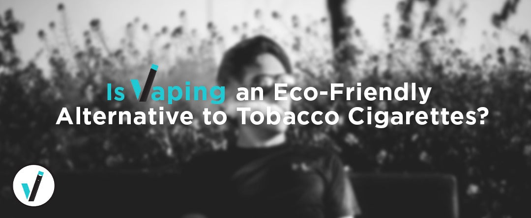Is Vaping an Eco-Friendly Alternative to Tobacco Cigarettes?