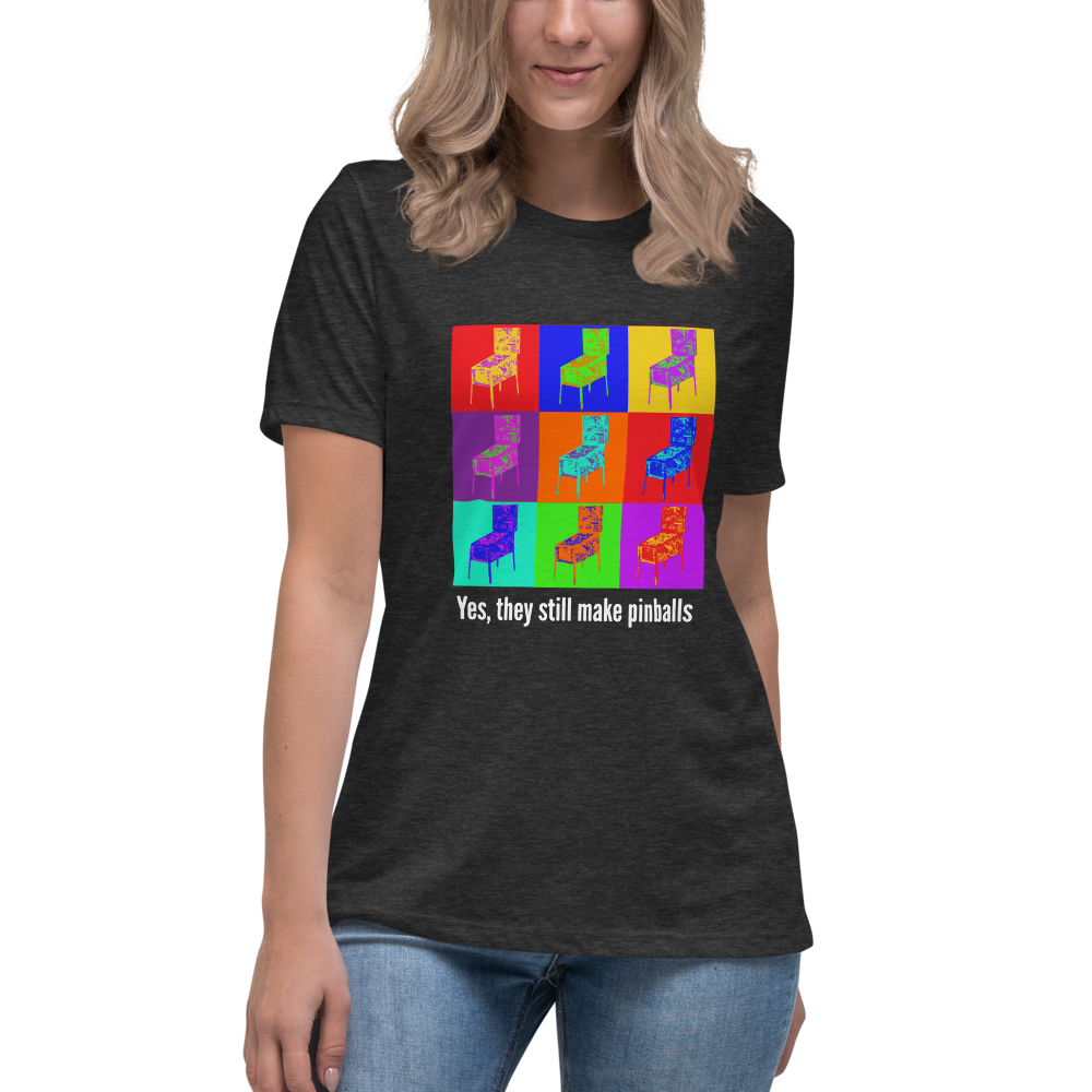 Yes, they still make pinballs - Women's Relaxed T-Shirt