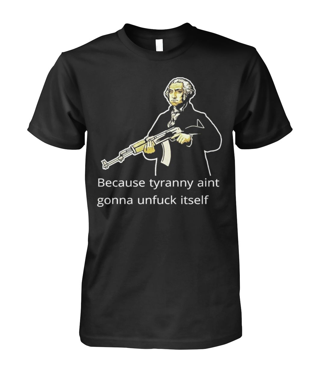 Because Tyranny Aint Gonna Unfuck Itself - Washington Tee Unisex Cotton Tee