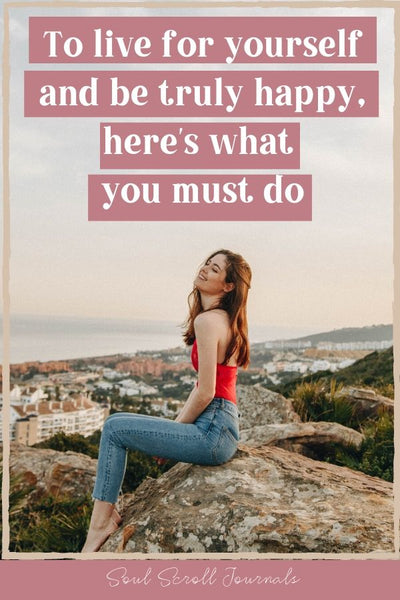 To live for yourself and be truly happy, here's what you must do
