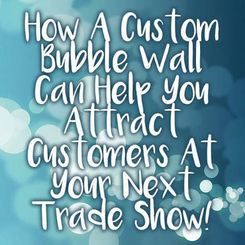 How A Custom Bubble Wall Can Help You Attract Customers At Your Next Trade Show