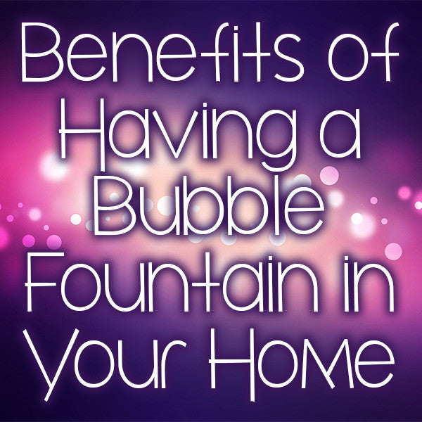 Benefits of Having a Bubble Fountain in Your Home