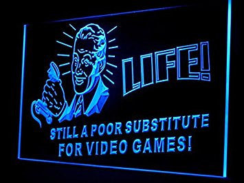 Life Still a Poor Substitute For Video Games Led Light Sign