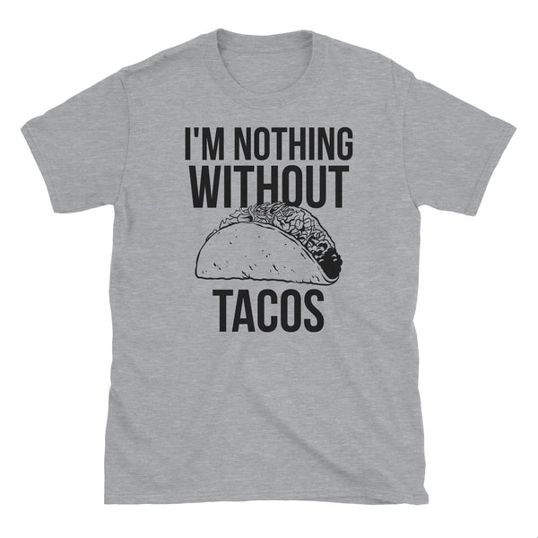 I'm Nothing Without Tacos T-Shirt