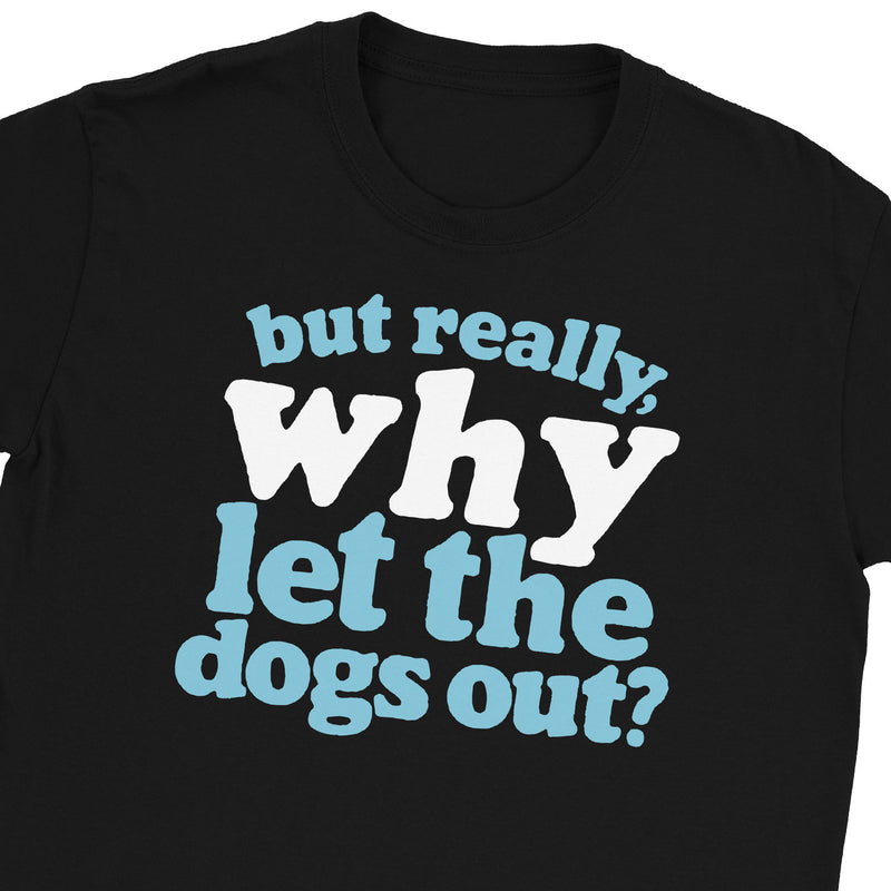 Why Let the Dogs Out T-Shirt