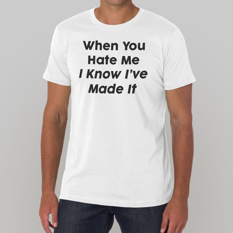 When You Hate Me I Know I've Made It T-Shirt