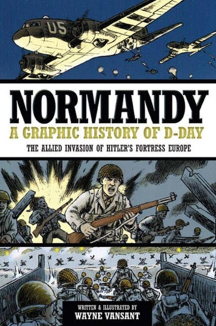 Normandy : A Graphic History of D-Day, the Allied Invasion of Hitler's Fortress Europe