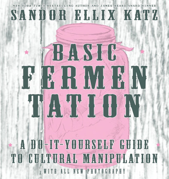 Basic Fermentation: A Do-It-Yourself Guide to Cultural Manipulation - Sandor Ellix Katz
