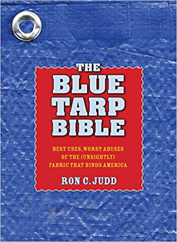Blue Tarp Bible: Best Uses, Worst Abuses of the (Unsightly) Fabric that Binds