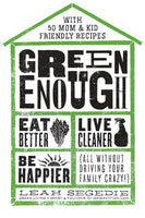 Green Enough - Eat Better, Live Cleaner, Be Happier-All Without Driving Your Family Crazy!