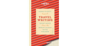 Lonely Planet's Guide to Travel Writing: Expert Advice - Don George