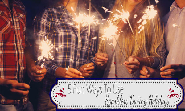 5 Fun Ways To Use Sparklers During Holidays