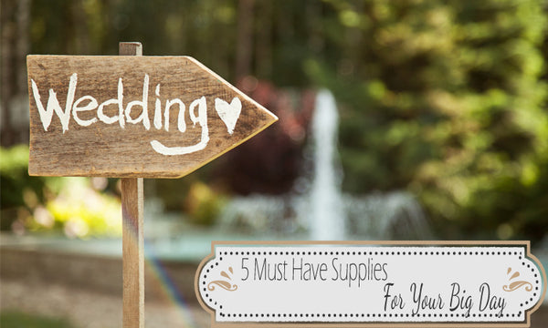 5 Must Have Supplies For Your Big Day