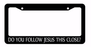 Do You Follow Jesus This Close? Christ Black License Plate Frame (DoUfollowJfr)